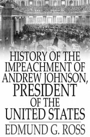 History of the Impeachment of Andrew Johnson, President of The United States - By The House Of Representatives and His Trial by The Senate for High Crimes and Misdemeanors in Office ebook by Edmund G. Ross