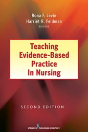 Teaching Evidence-Based Practice in Nursing - Second Edition ebook by Rona Levin, PhD, RN