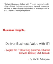 Business Insights: Deliver Business Value with IT! - Logics for IT Sourcing (Internal, Shared service center, Out, Cloud) ebook by Martin Palmgren