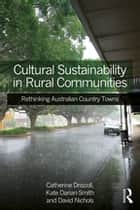 Cultural Sustainability in Rural Communities - Rethinking Australian Country Towns ebook by Catherine Driscoll, Kate Darian-Smith, David Nichols