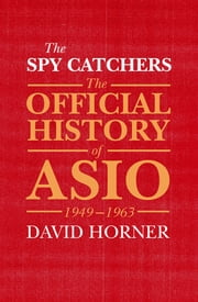 The Spy Catchers - The Official History of ASIO, 1949-1963 ebook by David Horner