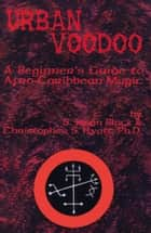 Urban Voodoo - A Beginner's Guide to Afro-Caribbean Magic ebook by S. Jason Black, Christopher S. Hyatt, Nicholas Tharcher