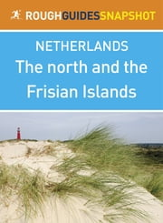 The north and the Frisian Islands Rough Guides Snapshot Netherlands (includes Leeuwarden, Harlingen, Hindeloopen, Makkum, Sneek and Groningen) ebook by Rough Guides Ltd