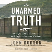 The Unarmed Truth - My Fight to Blow the Whistle and Expose Fast and Furious audiobook by John Dodson