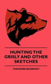 Hunting The Grisly And Other Sketches ebook by Theodore Roosevelt,