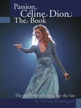 Passion Celine Dion:The Book: The ultimate guide for the fan! ebook by Beauregard, Sylvain