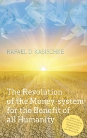 The Revolution of the Money-system for the Benefit of all humanity ebook by Rafael D. Kasischke