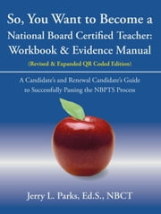 So, You Want to Become a National Board Certified Teacher - Workbook & Evidence Manual ebook by Jerry L. Parks, Ed.S., NBCT