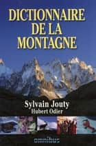 Dictionnaire de la montagne ebook by Sylvain JOUTY, Hubert ODIER