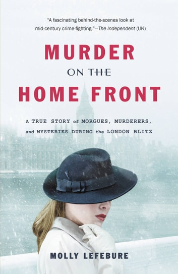 Murder on the Home Front - A True Story of Morgues, Murderers, and Mysteries during the London Blitz ebook by Molly Lefebure