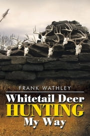 Whitetail Deer Hunting My Way ebook by Frank Wathley