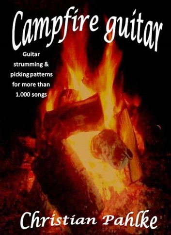 Campfire guitar - Now with sound files. Guitar strumming and picking patterns for more than 1.000 songs ebook by Christian Pahlke