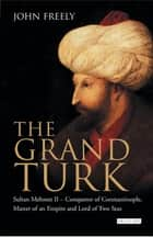 Grand Turk, The - Sultan Mehmet II - Conqueror of Constantinople, Master of an Empire and Lord of Two Seas ebook by John Freely