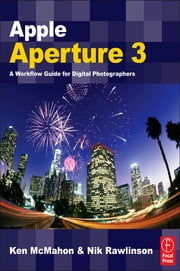 Apple Aperture 3 - A Workflow Guide for Digital Photographers ebook by Ken McMahon,Nik Rawlinson