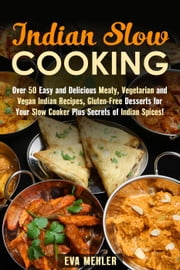 Indian Slow Cooking: Over 50 Easy and Delicious Meaty, Vegetarian and Vegan Indian Recipes, Gluten-Free Desserts for Your Slow Cooker Plus Secrets of Indian Spices! - Authentic Meals ebook by Kobo.Web.Store.Products.Fields.ContributorFieldViewModel