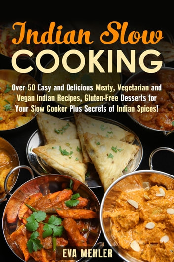 Indian Slow Cooking: Over 50 Easy and Delicious Meaty, Vegetarian and Vegan Indian Recipes, Gluten-Free Desserts for Your Slow Cooker Plus Secrets of Indian Spices! - Authentic Meals ebook by Eva Mehler
