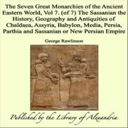 The Seven Great Monarchies of The Ancient Eastern World, Vol 7. (of 7): The Sassanian The History, Geography and Antiquities of Chaldaea, Assyria, Babylon, Media, Persia, Parthia and Sassanian or New Persian Empire ebook by George Rawlinson