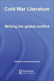 Cold War Literature: Writing the Global Conflict ebook by Hammond, Andrew