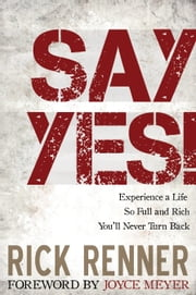 Say Yes! - Experience a Life so Full and Rich That You'll Never Turn Back ebook by Renner,Rick