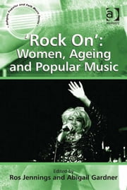 'Rock On': Women, Ageing and Popular Music ebook by Dr Abigail Gardner,Dr Ros Jennings,Professor Stan Hawkins,Professor Lori Burns