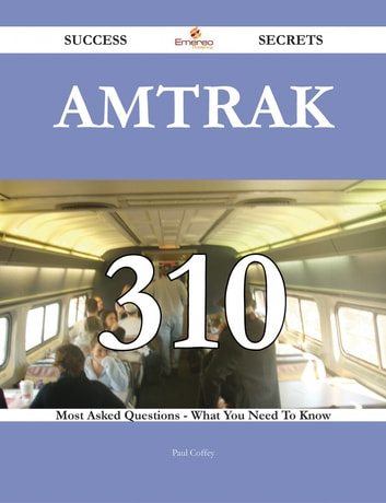 Amtrak 310 Success Secrets - 310 Most Asked Questions On Amtrak - What You Need To Know ebook by Paul Coffey