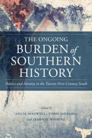 The Ongoing Burden of Southern History: Politics and Identity in the Twenty-First-Century South ebook by Maxwell, Angie