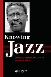 Knowing Jazz - Community, Pedagogy, and Canon in the Information Age ebook by Ken Prouty