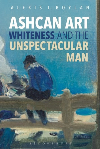 Ashcan Art, Whiteness, and the Unspectacular Man ebook by Dr. Alexis L. Boylan
