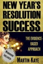 New Year's Resolution Success - The Evidence-Based Approach (Workbook Included) ebook by Martin Kaye