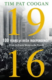 1916: One Hundred Years of Irish Independence - From the Easter Rising to the Present ebook by Tim Pat Coogan