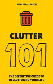 Clutter 101: The Definitive Guide To De-Cluttering Your Life ebook by James Mallinson
