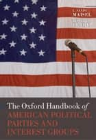 The Oxford Handbook of American Political Parties and Interest Groups ebook by L. Sandy Maisel, Jeffrey M. Berry