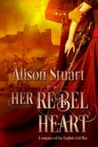 Her Rebel Heart - A romance of the English Civil War ebook by Alison Stuart