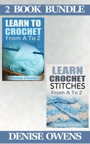 "(2 Book Bundle) ""Learn To Crochet: From A-Z"" & ""Learn Crochet Stitches: From A-Z"" - Crochet Guides, #5 ebook by Denise Owens"