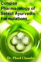 Concise Pharmacology of Select Ayurvedic Formulations ebook by Phool Chander