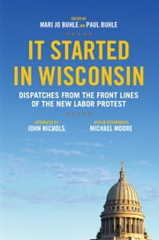 It Started in Wisconsin - Dispatches from the Front Lines of the New Labor Protest ebook by Mari Jo Buhle,Paul Buhle,John Nichols,Michael Moore,Patrick Barrett
