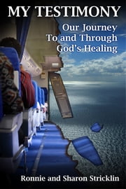 My Testimony: Our Journey To And Through God's Healing ebook by Ronnie and Sharon Stricklin