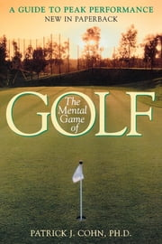 The Mental Game of Golf - A Guide to Peak Performance ebook by Patrick J. Cohn, PhD