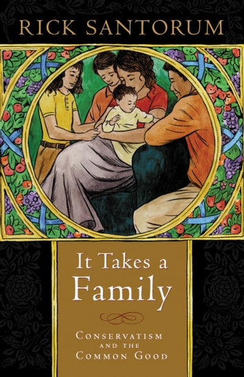It Takes a Family - Conservatism and the Common Good ebook by Rick Santorum