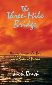 The Three-Mile Bridge - (Across Pensacola Bay on a Span of Poems) ebook by Jack Beach