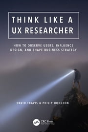 Think Like a UX Researcher - How to Observe Users, Influence Design, and Shape Business Strategy ebook by David Travis, Philip Hodgson