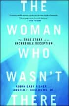 The Woman Who Wasn't There - The True Story of an Incredible Deception ebook by Robin Gaby Fisher, Angelo J Guglielmo Jr.