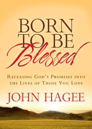 Born to Be Blessed - Releasing God's Promises into the Lives of Those You Love ebook by Hagee