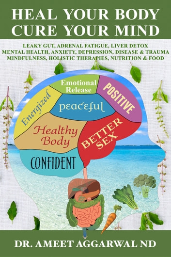 Heal Your Body Cure Your Mind - Leaky Gut, Adrenal Fatigue, Liver Detox, Mental Health, Anxiety, Depression, Disease & Trauma. Mindfulness, Holistic Therapies, Nutrition & Food ebook by Ameet Aggarwal