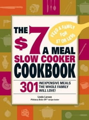 The $7 a Meal Slow Cooker Cookbook: 301 Delicious, Nutritious Recipes the Whole Family Will Love! ebook by Linda Larsen