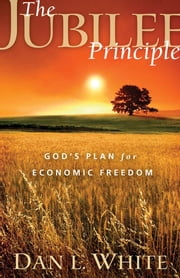 The Jubilee Principle - God's Plan for Economic Freedom ebook by Dan L. White