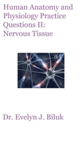 Human Anatomy and Physiology Practice Questions II: Nervous Tissue ebook by Dr. Evelyn J Biluk