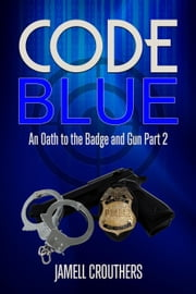 Code Blue: An Oath to the Badge and Gun Part 2 ebook by Jamell Crouthers