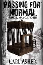 Passing for Normal: Memoirs of a Cult Child ebook by Carl Asher