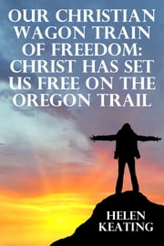 Our Christian Wagon Train Of Freedom: Christ Has Set Us Free On The Oregon Trail ebook by Helen Keating